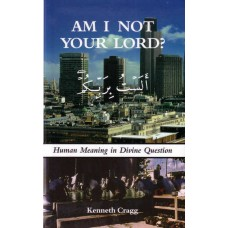 Am I Not Your Lord? - Human Meaning in Divine Question - Kenneth Cragg